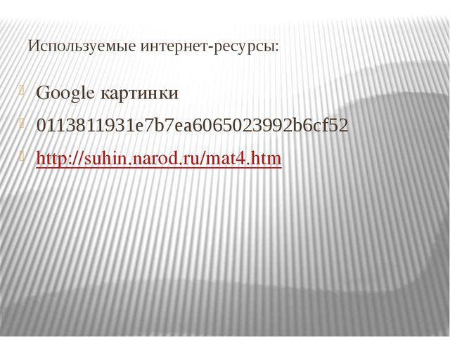 Используемые интернет-ресурсы: Google картинки 0113811931e7b7ea6065023992b6cf...