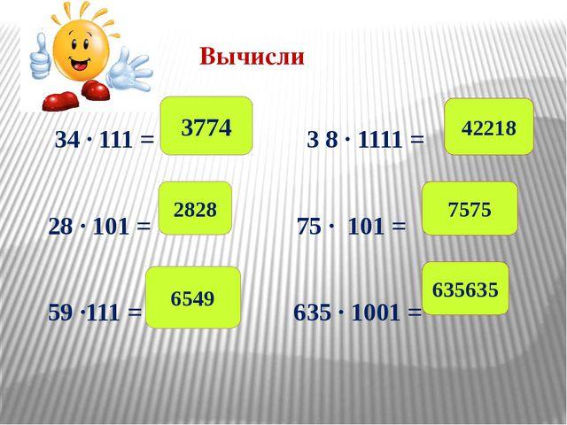 Вычисли 34 ∙ 111 = 3 8 ∙ 1111 = 28 ∙ 101 = 75 ∙ 101 = 59 ∙111 = 635 ∙ 1001 =...