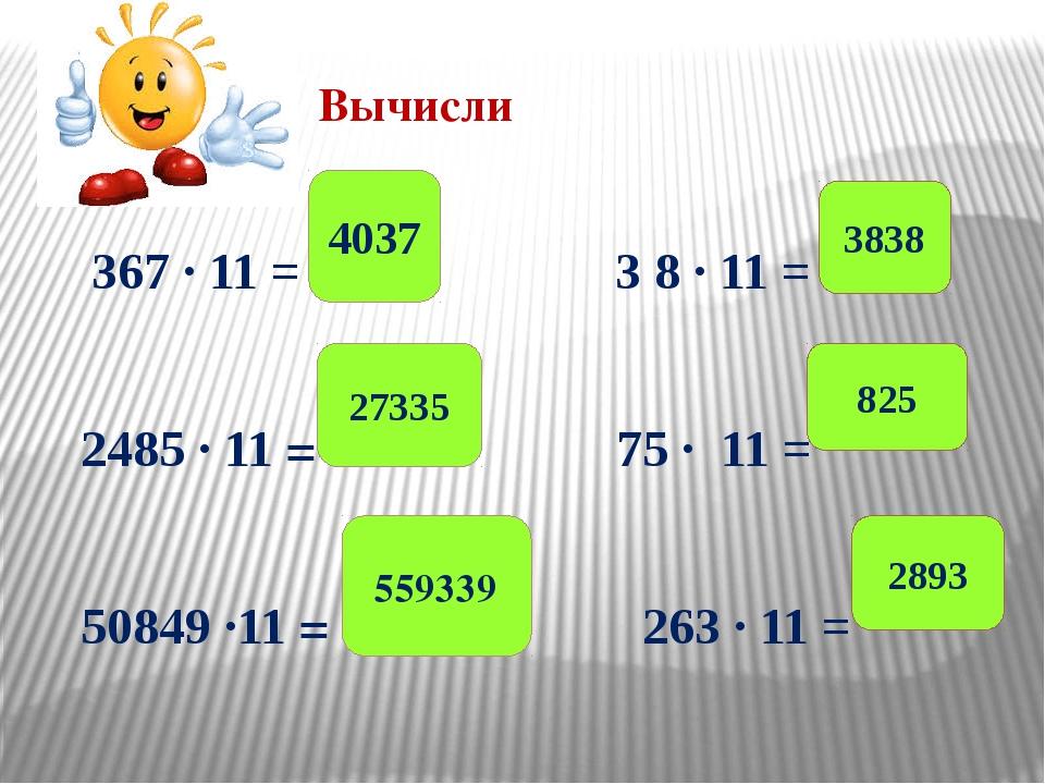 Вычисли 367 ∙ 11 = 3 8 ∙ 11 = 2485 ∙ 11 = 75 ∙ 11 = 50849 ∙11 = 263 ∙ 11 = 40...