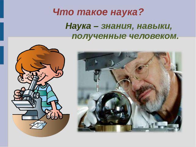 Наука – знания, навыки, полученные человеком. Наука – знания, навыки, получе...
