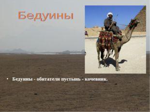 Бедуины - обитатели пустынь - кочевник.