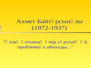 """Ахмет Байтұрсынұлы (1872-1937) """"Қазақ ұлтының өмір сүруінің өзі проблемаға ай"""