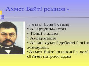 Ахмет Байтұрсынов - Ұлтың ұлы ұстазы Ағартушы-ұстаз Тілші-ғалым Аудармашы Ақы