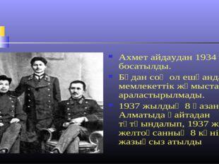 Ахмет айдаудан 1934 жылы босатылды. Бұдан соң ол ешқандай мемлекеттік жұмыста