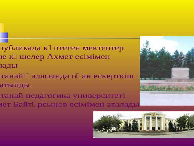Республикада көптеген мектептер және көшелер Ахмет есімімен аталады Қостанай...