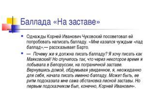 Баллада «На заставе» Однажды Корней Иванович Чуковский посоветовал ей попробо