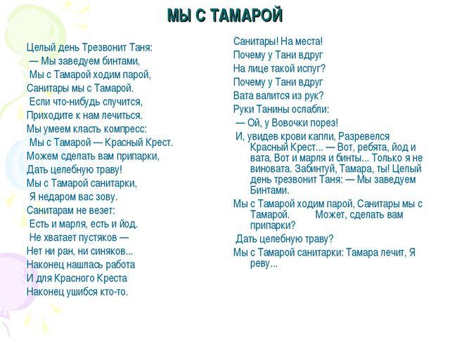 МЫ С ТАМАРОЙ Целый день Трезвонит Таня: — Мы заведуем бинтами, Мы с Тамарой х...