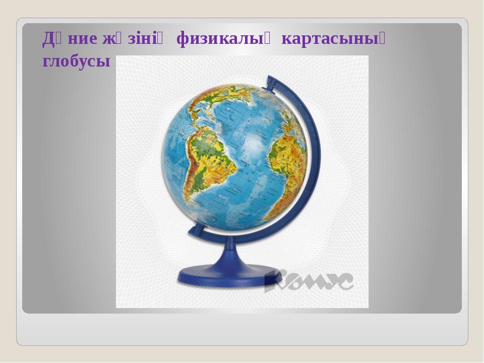 Дүние жүзінің физикалық картасының глобусы