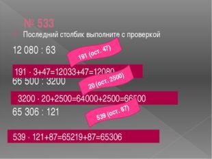№ 533 Последний столбик выполните с проверкой 12 080 : 63 66 500 : 3200 65 30