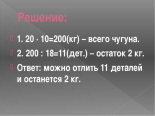 Решение: 1. 20 · 10=200(кг) – всего чугуна. 2. 200 : 18=11(дет.) – остаток 2
