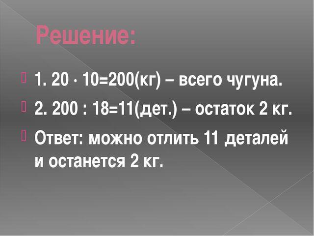 Решение: 1. 20 · 10=200(кг) – всего чугуна. 2. 200 : 18=11(дет.) – остаток 2...
