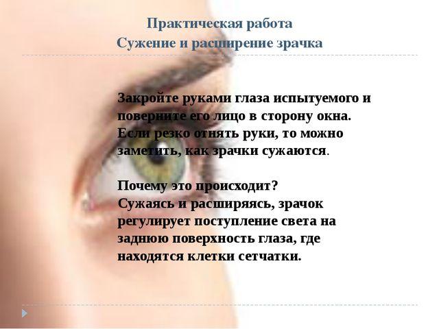 Практическая работа Сужение и расширение зрачка Закройте руками глаза испытуе...
