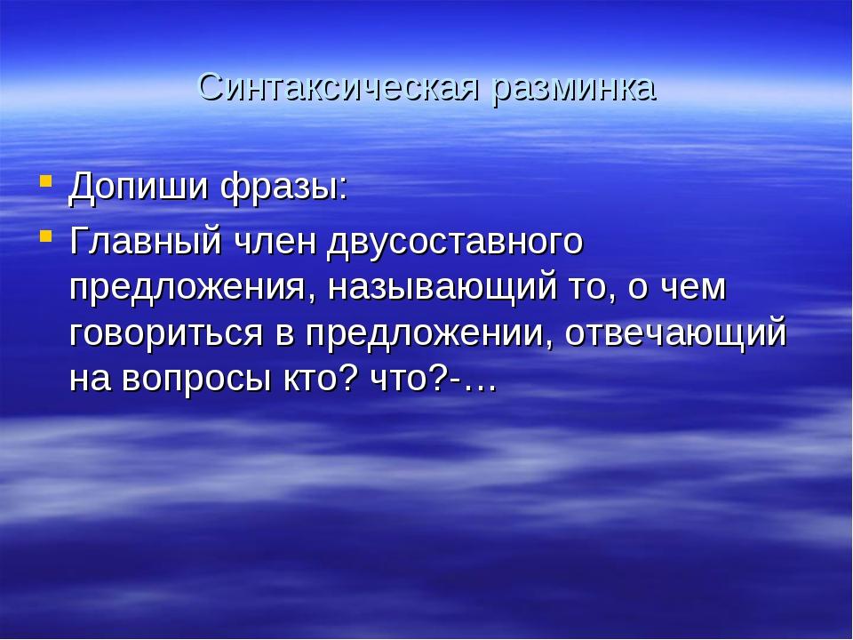 Синтаксическая разминка Допиши фразы: Главный член двусоставного предложения,...