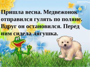 Пришла весна. Медвежонок отправился гулять по поляне. Вдруг он остановился.