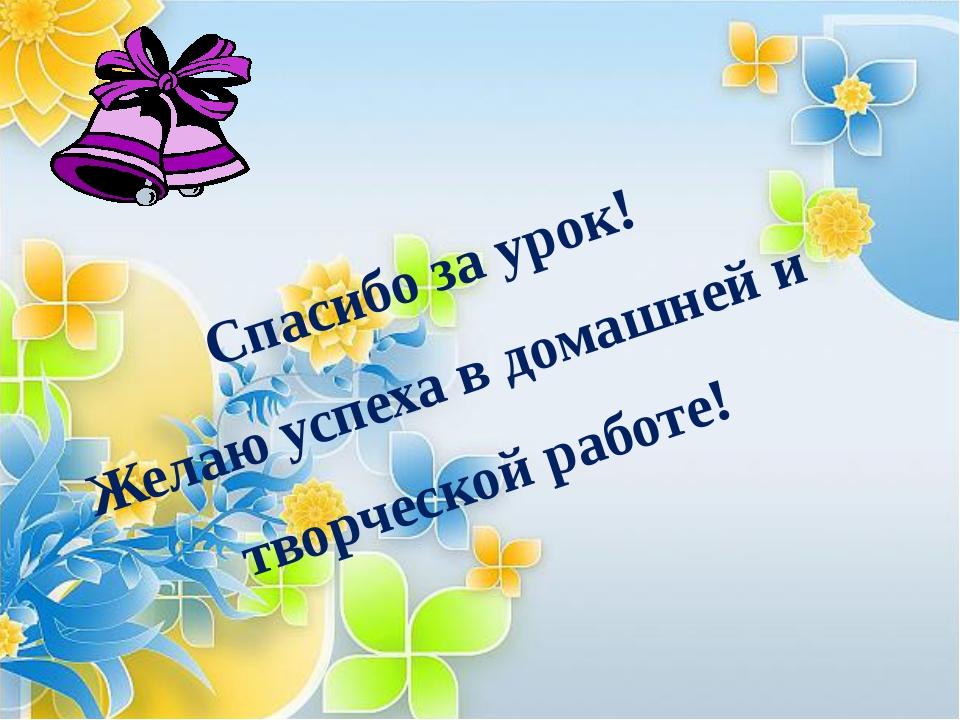 Спасибо за урок! Желаю успеха в домашней и творческой работе!