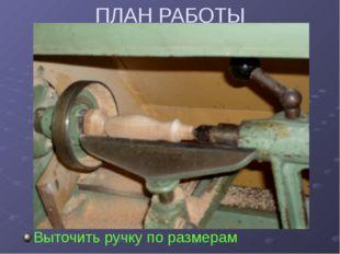 ПЛАН РАБОТЫ Выточить ручку по размерам