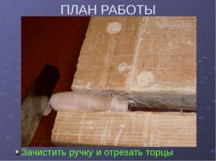 ПЛАН РАБОТЫ Зачистить ручку и отрезать торцы