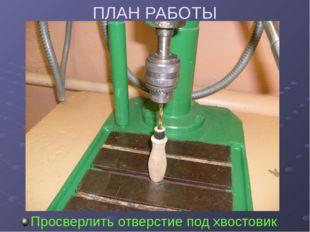 ПЛАН РАБОТЫ Просверлить отверстие под хвостовик