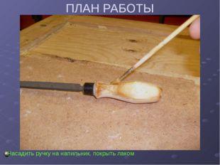 ПЛАН РАБОТЫ Насадить ручку на напильник, покрыть лаком