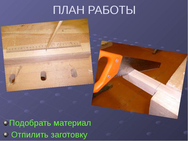 ПЛАН РАБОТЫ Подобрать материал Отпилить заготовку