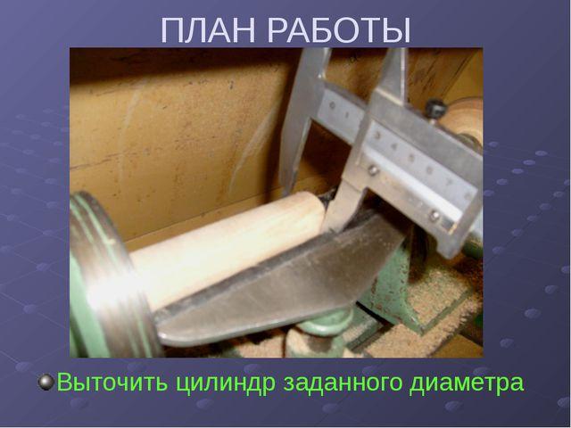 ПЛАН РАБОТЫ Выточить цилиндр заданного диаметра