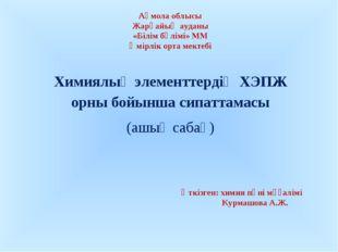 Химиялық элементтердің ХЭПЖ орны бойынша сипаттамасы (ашық сабақ)  Ақмола об