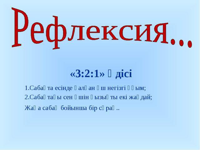 «3:2:1» әдісі Сабақта есінде қалған үш негізгі ұғым; Сабақтағы сен үшін қызы...