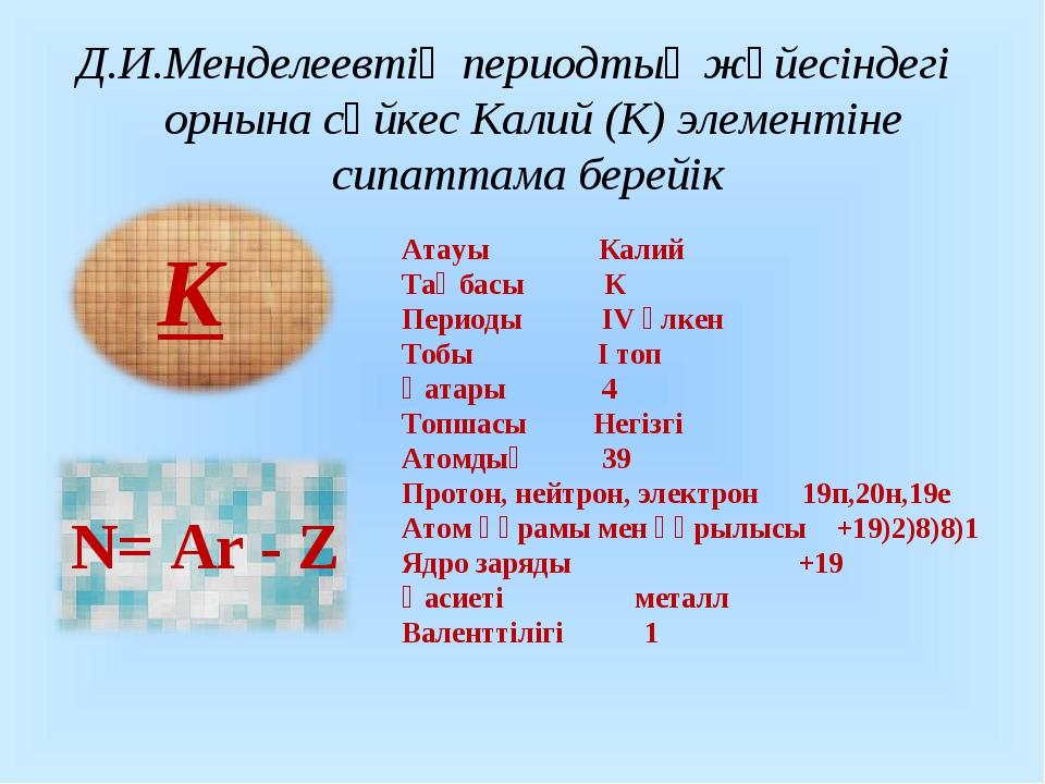 Д.И.Менделеевтің периодтық жүйесіндегі орнына сәйкес Калий (К) элементіне сип...