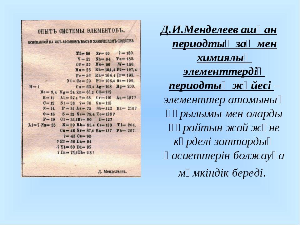Д.И.Менделеев ашқан периодтық заң мен химиялық элементтердің периодтық жүйесі...