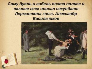 Саму дуэль и гибель поэта полнее и точнее всех описал секундант Лермонтова кн
