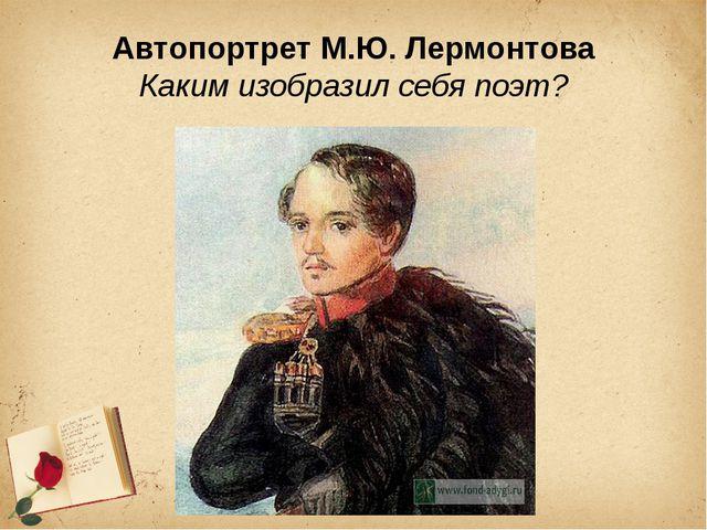 Автопортрет М.Ю. Лермонтова Каким изобразил себя поэт?
