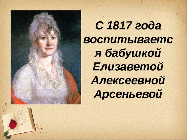 С 1817 года воспитывается бабушкой Елизаветой Алексеевной Арсеньевой
