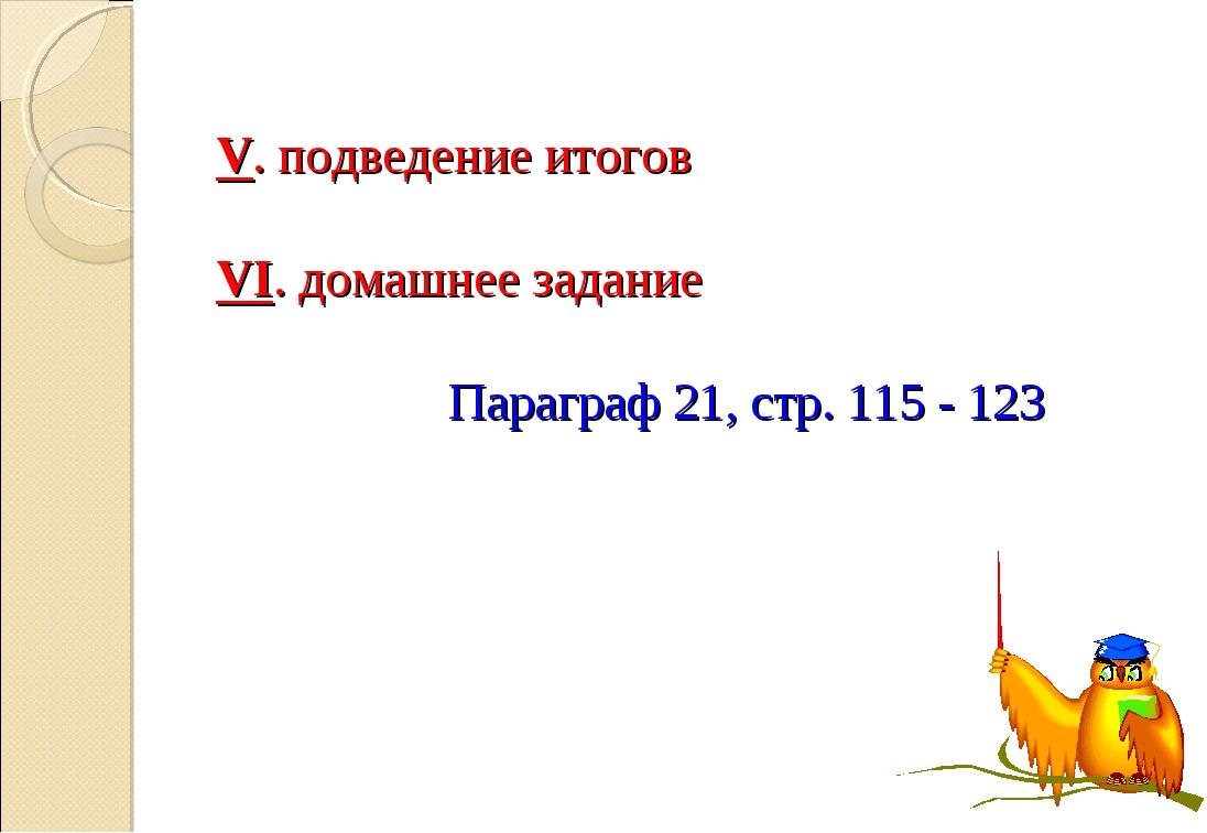 V. подведение итогов  VI. домашнее задание Параграф 21, стр. 115 - 123