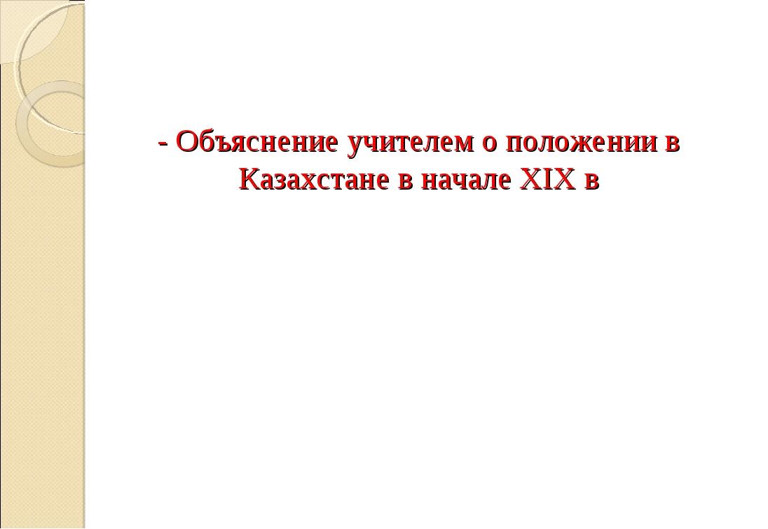 - Объяснение учителем о положении в Казахстане в начале XIX в