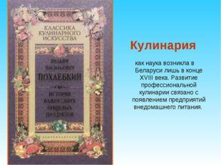 Кулинария как наука возникла в Беларуси лишь в конце XVIII века. Развитие пр