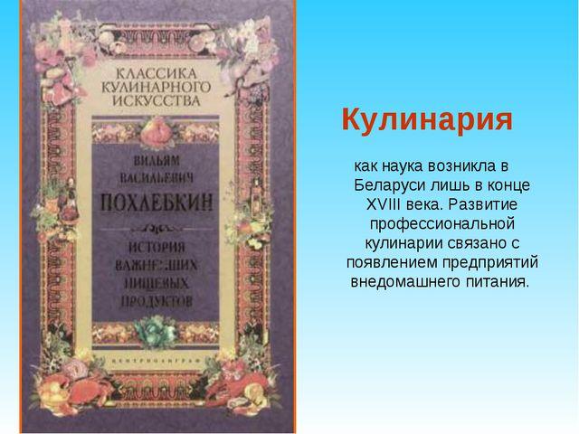 Кулинария как наука возникла в Беларуси лишь в конце XVIII века. Развитие пр...