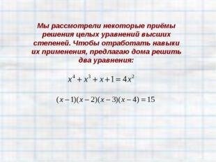 Мы рассмотрели некоторые приёмы решения целых уравнений высших степеней. Чтоб