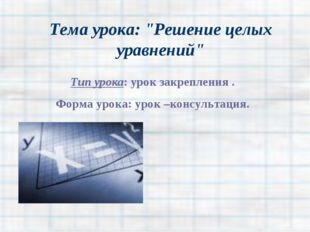 """Тема урока: """"Решение целых уравнений"""" Тип урока: урок закрепления . Форма уро"""