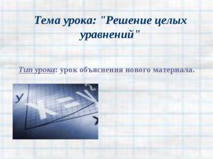 """Тема урока: """"Решение целых уравнений"""" Тип урока: урок объяснения нового матер"""