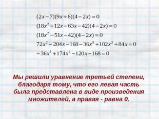 Мы решили уравнение третьей степени, благодаря тому, что его левая часть была