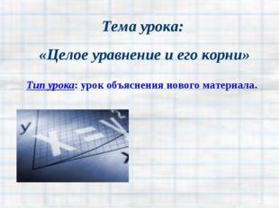 Тема урока: «Целое уравнение и его корни» Тип урока: урок объяснения нового м