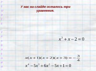 Р Е Ш И Т Е У Р А В Н Е Н И Я У нас на слайде осталось три уравнения.