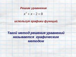 Решим уравнение Такой метод решения уравнений называется графическим методом