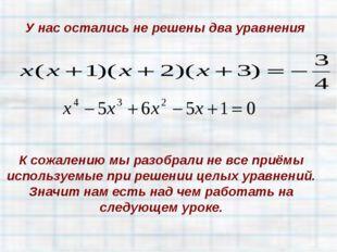 У нас остались не решены два уравнения К сожалению мы разобрали не все приёмы