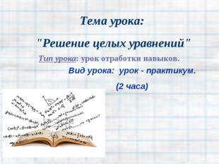 """Тема урока: """"Решение целых уравнений"""" Тип урока: урок отработки навыков. Вид"""