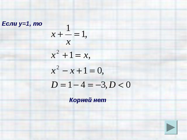 Если у=1, то Корней нет