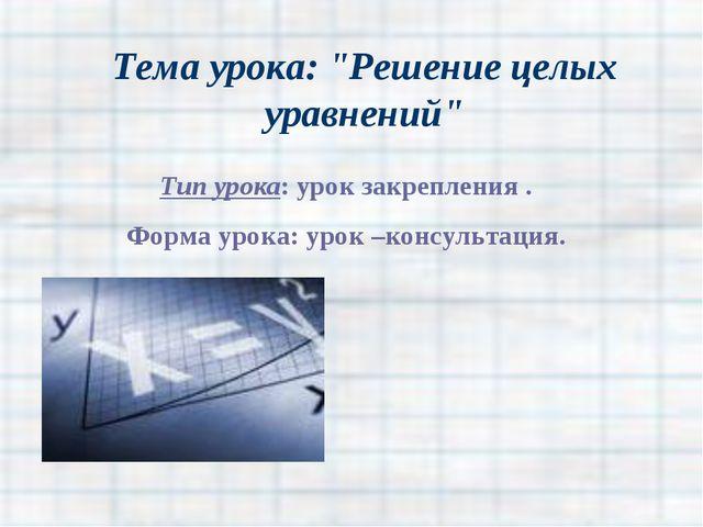 """Тема урока: """"Решение целых уравнений"""" Тип урока: урок закрепления . Форма уро..."""