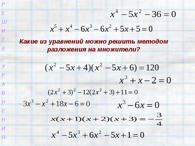 Р Е Ш И Т Е У Р А В Н Е Н И Я Какие из уравнений можно решить методом разложе...