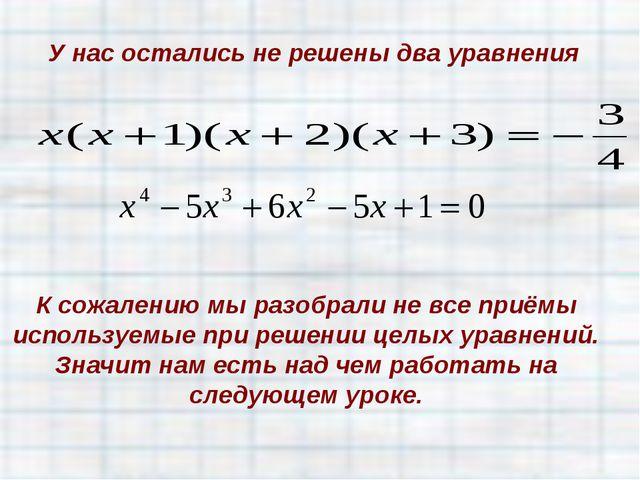 У нас остались не решены два уравнения К сожалению мы разобрали не все приёмы...