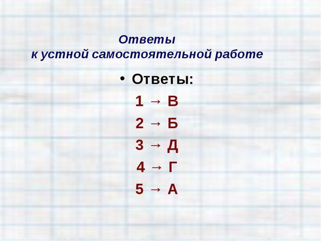 Ответы к устной самостоятельной работе Ответы: 1 → В 2 → Б 3 → Д 4 → Г 5 → А